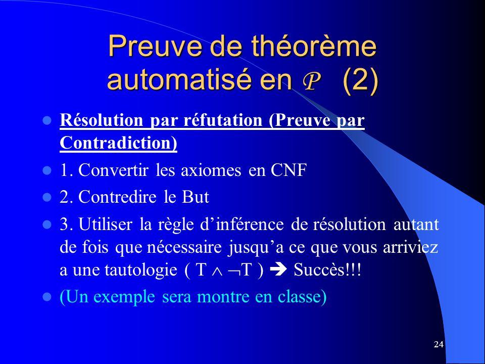 24 Preuve de théorème automatisé en P (2) Résolution par réfutation (Preuve par Contradiction) 1. Convertir les axiomes en CNF 2. Contredire le But 3.