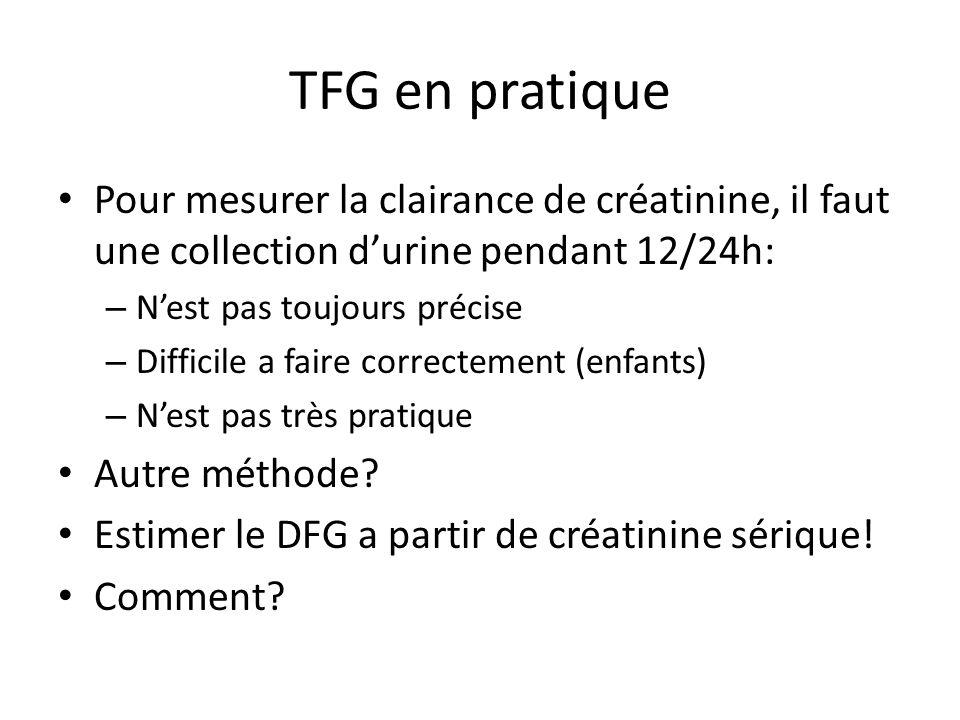 TFG en pratique Pour mesurer la clairance de créatinine, il faut une collection durine pendant 12/24h: – Nest pas toujours précise – Difficile a faire