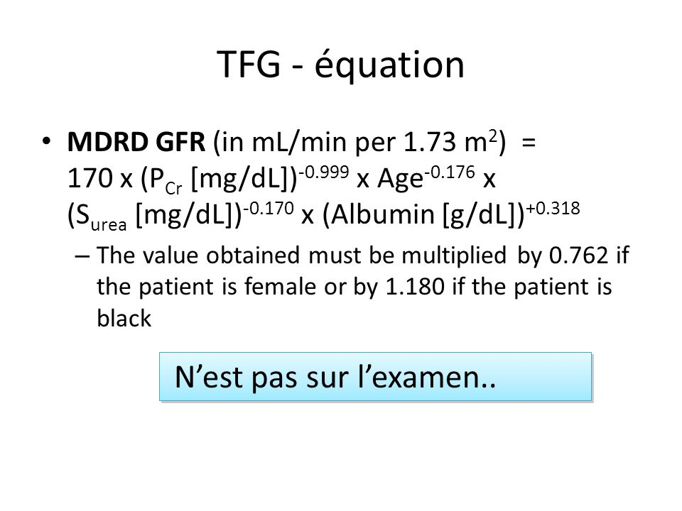 TFG - équation MDRD GFR (in mL/min per 1.73 m 2 ) = 170 x (P Cr [mg/dL]) -0.999 x Age -0.176 x (S urea [mg/dL]) -0.170 x (Albumin [g/dL]) +0.318 – The