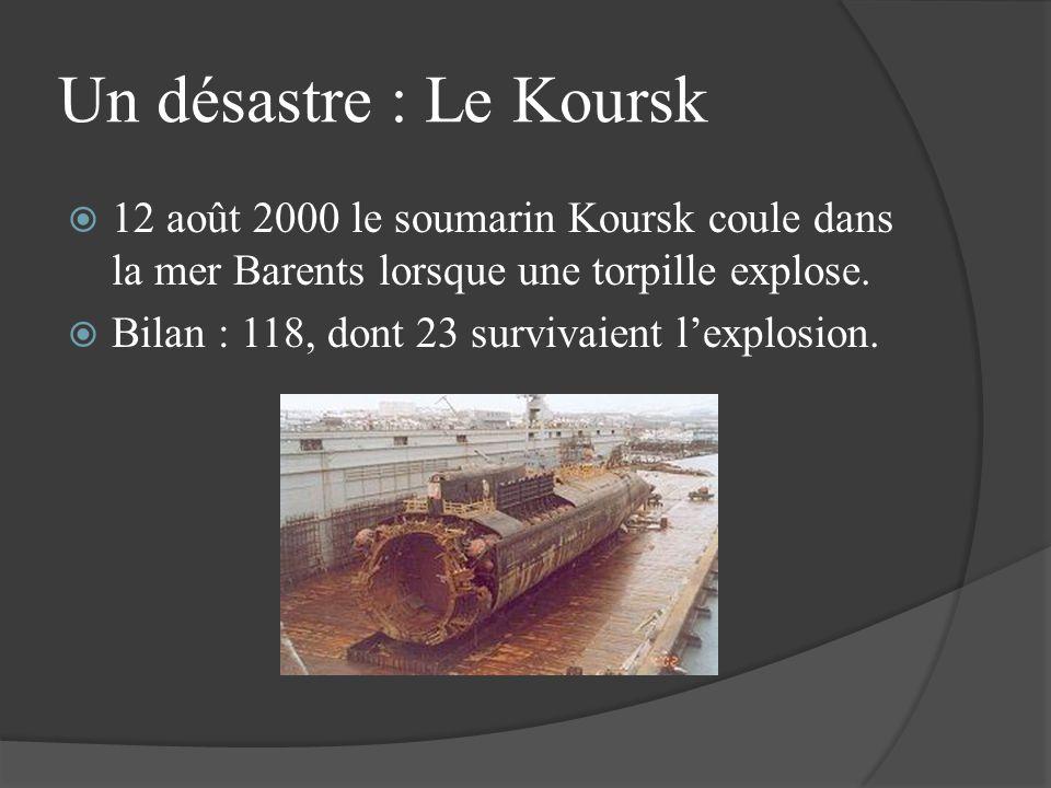 Un désastre : Le Koursk 12 août 2000 le soumarin Koursk coule dans la mer Barents lorsque une torpille explose. Bilan : 118, dont 23 survivaient lexpl