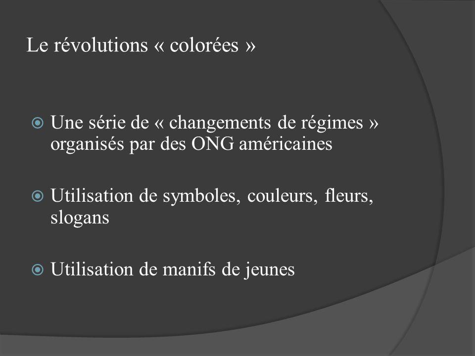 Le révolutions « colorées » Une série de « changements de régimes » organisés par des ONG américaines Utilisation de symboles, couleurs, fleurs, sloga