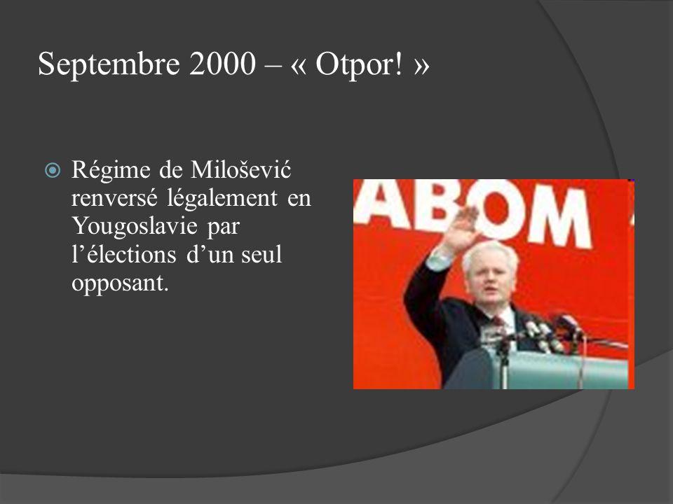 Septembre 2000 – « Otpor! » Régime de Milošević renversé légalement en Yougoslavie par lélections dun seul opposant.