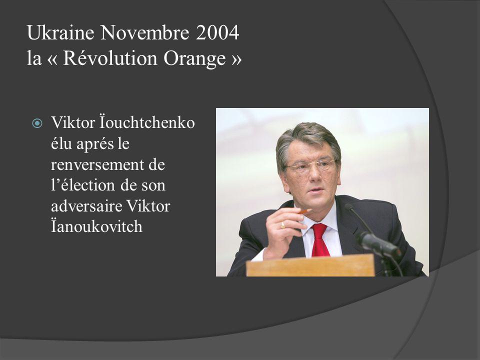 Ukraine Novembre 2004 la « Révolution Orange » Viktor Ïouchtchenko élu aprés le renversement de lélection de son adversaire Viktor Ïanoukovitch