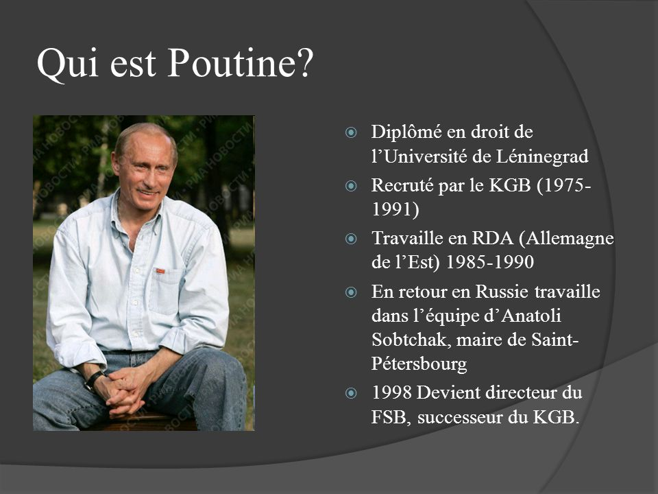 Qui est Poutine? Diplômé en droit de lUniversité de Léninegrad Recruté par le KGB (1975- 1991) Travaille en RDA (Allemagne de lEst) 1985-1990 En retou