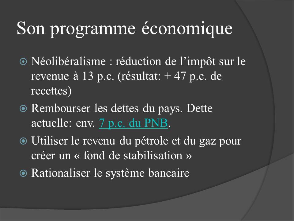 Son programme économique Néolibéralisme : réduction de limpôt sur le revenue à 13 p.c. (résultat: + 47 p.c. de recettes) Rembourser les dettes du pays