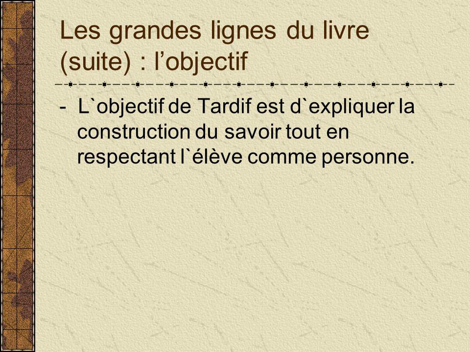 Les grandes lignes du livre (suite) : lobjectif - L`objectif de Tardif est d`expliquer la construction du savoir tout en respectant l`élève comme pers