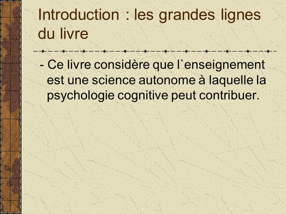 Introduction : les grandes lignes du livre - Ce livre considère que l`enseignement est une science autonome à laquelle la psychologie cognitive peut contribuer.