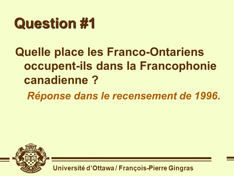 Université dOttawa / François-Pierre Gingras Question #1 Quelle place les Franco-Ontariens occupent-ils dans la Francophonie canadienne .