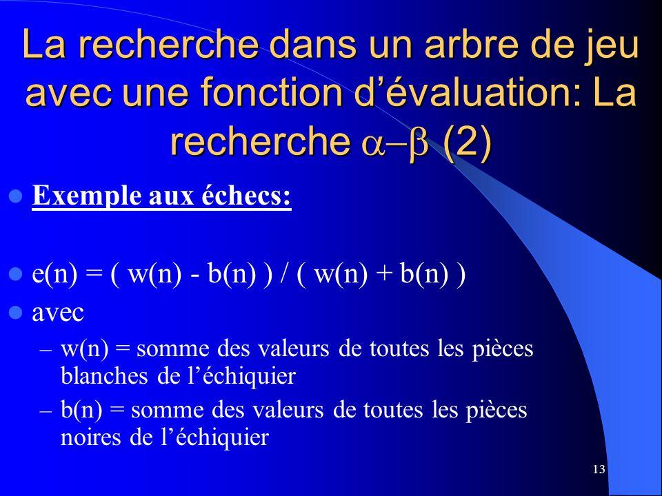 13 La recherche dans un arbre de jeu avec une fonction dévaluation: La recherche (2) Exemple aux échecs: e(n) = ( w(n) - b(n) ) / ( w(n) + b(n) ) avec – w(n) = somme des valeurs de toutes les pièces blanches de léchiquier – b(n) = somme des valeurs de toutes les pièces noires de léchiquier
