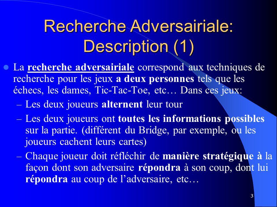 4 Recherche adversairiale: Description (2) La recherche adversairiale doit considérer différentes séquences de coups alternatifs potentiels des deux joueurs afin destimer les conséquences de leurs diverses options immédiates.