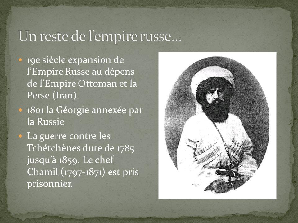 19e siècle expansion de lEmpire Russe au dépens de lEmpire Ottoman et la Perse (Iran). 1801 la Géorgie annexée par la Russie La guerre contre les Tché