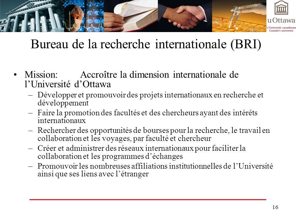 16 Bureau de la recherche internationale (BRI) Mission: Accroître la dimension internationale de lUniversité dOttawa –Développer et promouvoir des pro