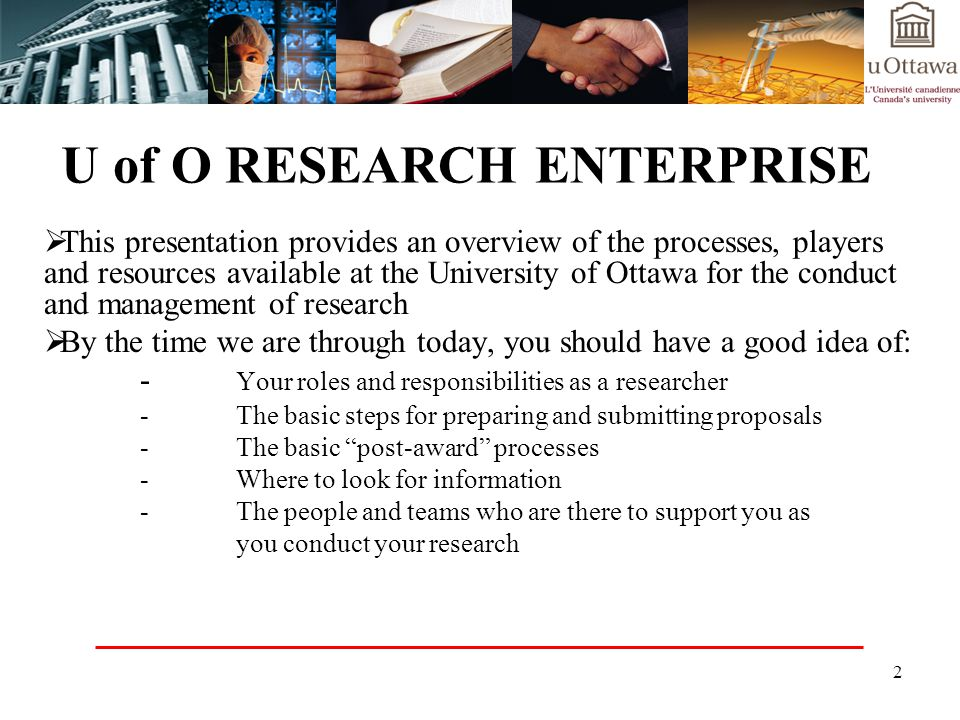 2 U of O RESEARCH ENTERPRISE This presentation provides an overview of the processes, players and resources available at the University of Ottawa for the conduct and management of research By the time we are through today, you should have a good idea of: - Your roles and responsibilities as a researcher -The basic steps for preparing and submitting proposals -The basic post-award processes -Where to look for information -The people and teams who are there to support you as you conduct your research