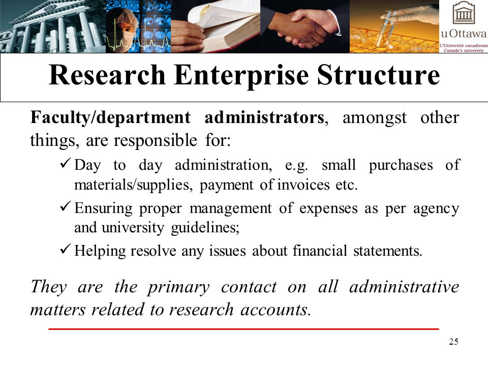 25 Research Enterprise Structure Faculty/department administrators, amongst other things, are responsible for: Day to day administration, e.g.