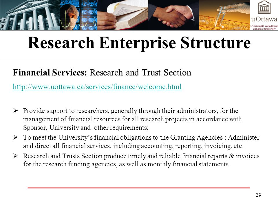 29 Research Enterprise Structure Financial Services: Research and Trust Section http://www.uottawa.ca/services/finance/welcome.html Provide support to researchers, generally through their administrators, for the management of financial resources for all research projects in accordance with Sponsor, University and other requirements; To meet the Universitys financial obligations to the Granting Agencies : Administer and direct all financial services, including accounting, reporting, invoicing, etc.
