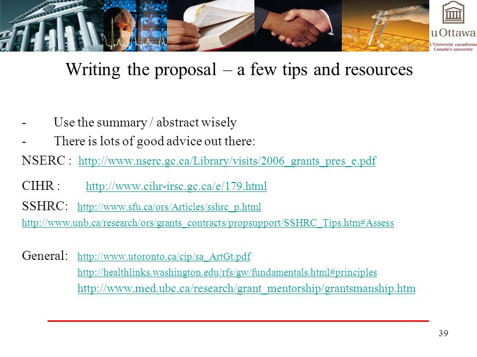 39 Writing the proposal – a few tips and resources -Use the summary / abstract wisely -There is lots of good advice out there: NSERC : http://www.nserc.gc.ca/Library/visits/2006_grants_pres_e.pdf http://www.nserc.gc.ca/Library/visits/2006_grants_pres_e.pdf CIHR : http://www.cihr-irsc.gc.ca/e/179.html http://www.cihr-irsc.gc.ca/e/179.html SSHRC: http://www.sfu.ca/ors/Articles/sshrc_p.html http://www.sfu.ca/ors/Articles/sshrc_p.html http://www.unb.ca/research/ors/grants_contracts/propsupport/SSHRC_Tips.htm#Assess General: http://www.utoronto.ca/cip/sa_ArtGt.pdf http://www.utoronto.ca/cip/sa_ArtGt.pdf http://healthlinks.washington.edu/rfs/gw/fundamentals.html#principles http://www.med.ubc.ca/research/grant_mentorship/grantsmanship.htm
