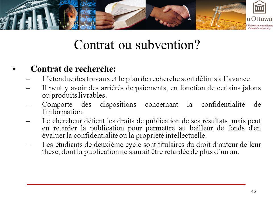 43 Contrat ou subvention? Contrat de recherche: –Létendue des travaux et le plan de recherche sont définis à lavance. –Il peut y avoir des arriérés de