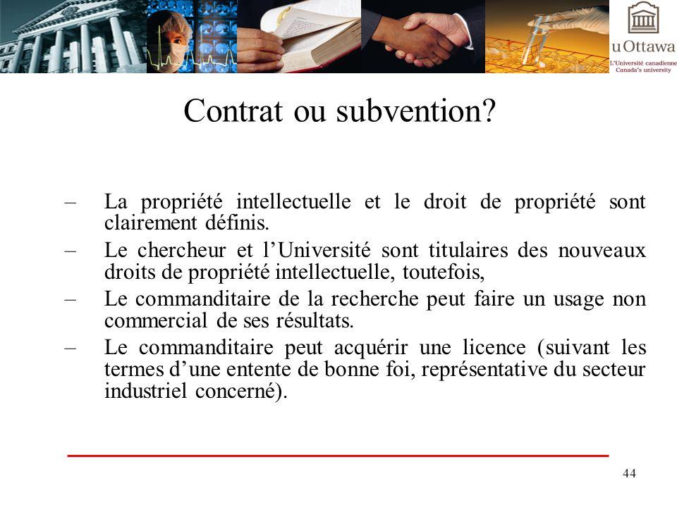 44 Contrat ou subvention? –La propriété intellectuelle et le droit de propriété sont clairement définis. –Le chercheur et lUniversité sont titulaires