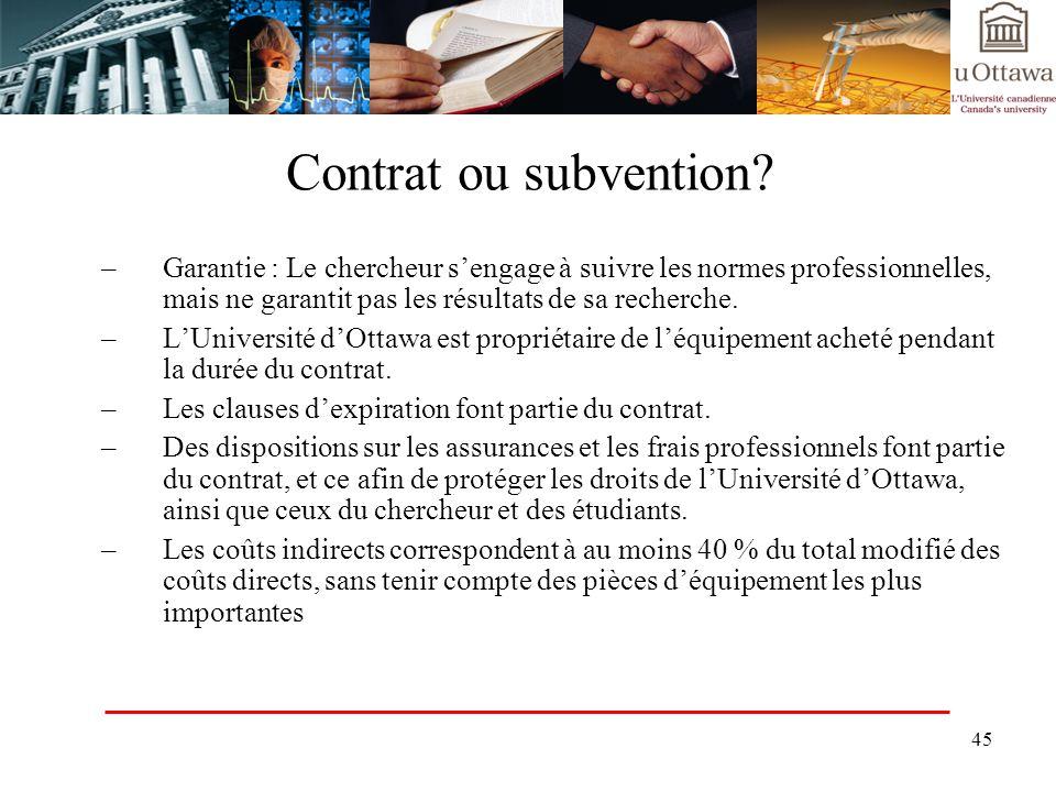 45 Contrat ou subvention? –Garantie : Le chercheur sengage à suivre les normes professionnelles, mais ne garantit pas les résultats de sa recherche. –