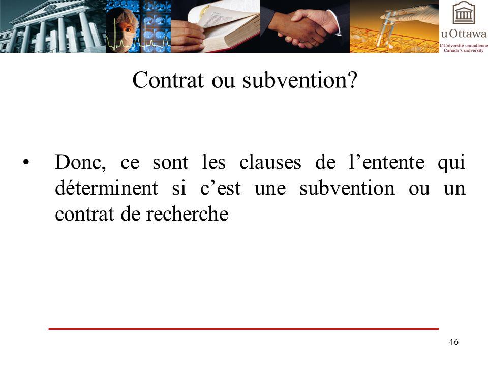 46 Contrat ou subvention? Donc, ce sont les clauses de lentente qui déterminent si cest une subvention ou un contrat de recherche