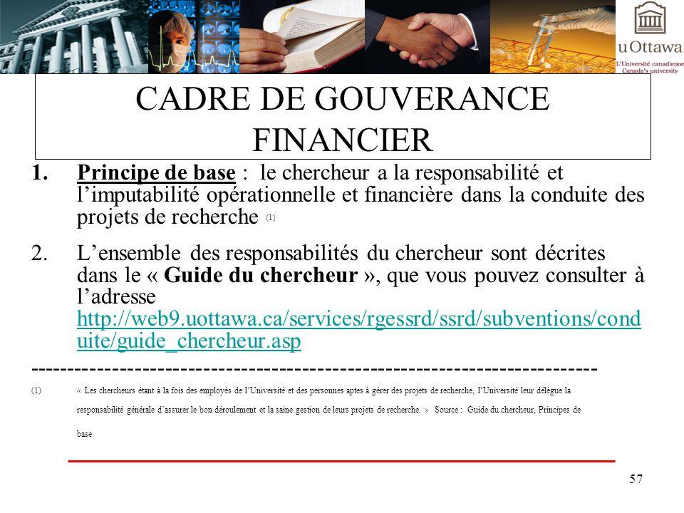 57 CADRE DE GOUVERANCE FINANCIER 1.Principe de base : le chercheur a la responsabilité et limputabilité opérationnelle et financière dans la conduite