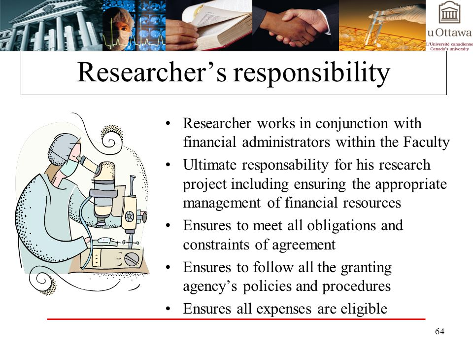 64 Researchers responsibility Researcher works in conjunction with financial administrators within the Faculty Ultimate responsability for his research project including ensuring the appropriate management of financial resources Ensures to meet all obligations and constraints of agreement Ensures to follow all the granting agencys policies and procedures Ensures all expenses are eligible