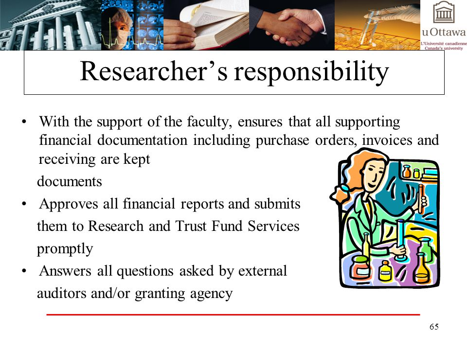 65 Researchers responsibility With the support of the faculty, ensures that all supporting financial documentation including purchase orders, invoices and receiving are kept documents Approves all financial reports and submits them to Research and Trust Fund Services promptly Answers all questions asked by external auditors and/or granting agency