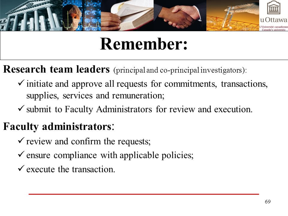 69 Remember: Research team leaders (principal and co-principal investigators): initiate and approve all requests for commitments, transactions, supplies, services and remuneration; submit to Faculty Administrators for review and execution.