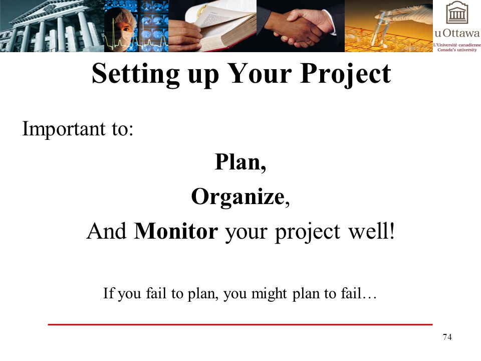 74 Setting up Your Project Important to: Plan, Organize, And Monitor your project well.