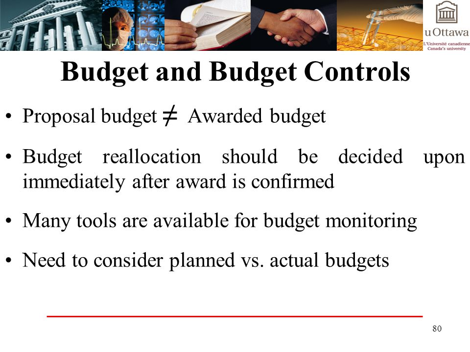 80 Budget and Budget Controls Proposal budget Awarded budget Budget reallocation should be decided upon immediately after award is confirmed Many tools are available for budget monitoring Need to consider planned vs.