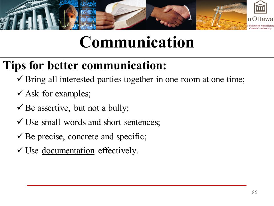 85 Communication Tips for better communication: Bring all interested parties together in one room at one time; Ask for examples; Be assertive, but not a bully; Use small words and short sentences; Be precise, concrete and specific; Use documentation effectively.