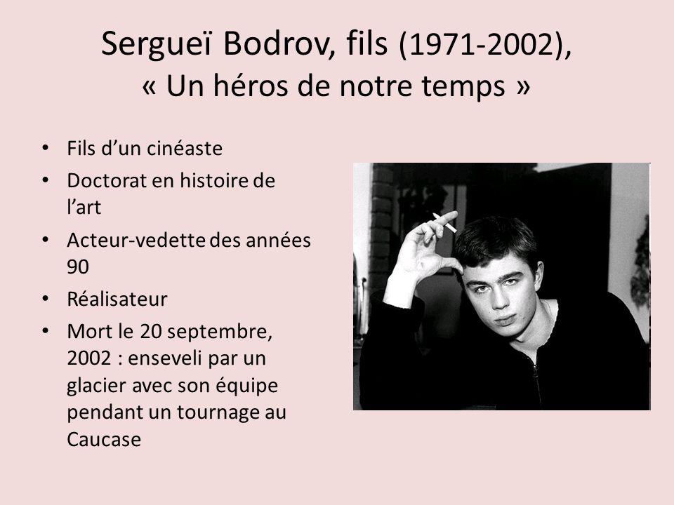 Sergueï Bodrov, fils (1971-2002), « Un héros de notre temps » Fils dun cinéaste Doctorat en histoire de lart Acteur-vedette des années 90 Réalisateur Mort le 20 septembre, 2002 : enseveli par un glacier avec son équipe pendant un tournage au Caucase