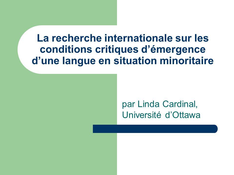 La recherche internationale sur les conditions critiques démergence dune langue en situation minoritaire par Linda Cardinal, Université dOttawa