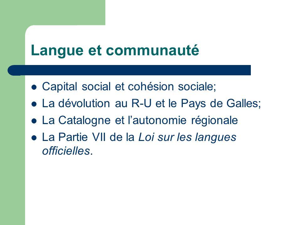 Langue et communauté Capital social et cohésion sociale; La dévolution au R-U et le Pays de Galles; La Catalogne et lautonomie régionale La Partie VII de la Loi sur les langues officielles.