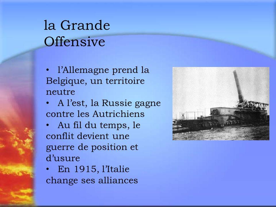 la Grande Offensive lAllemagne prend la Belgique, un territoire neutre A lest, la Russie gagne contre les Autrichiens Au fil du temps, le conflit devient une guerre de position et dusure En 1915, lItalie change ses alliances