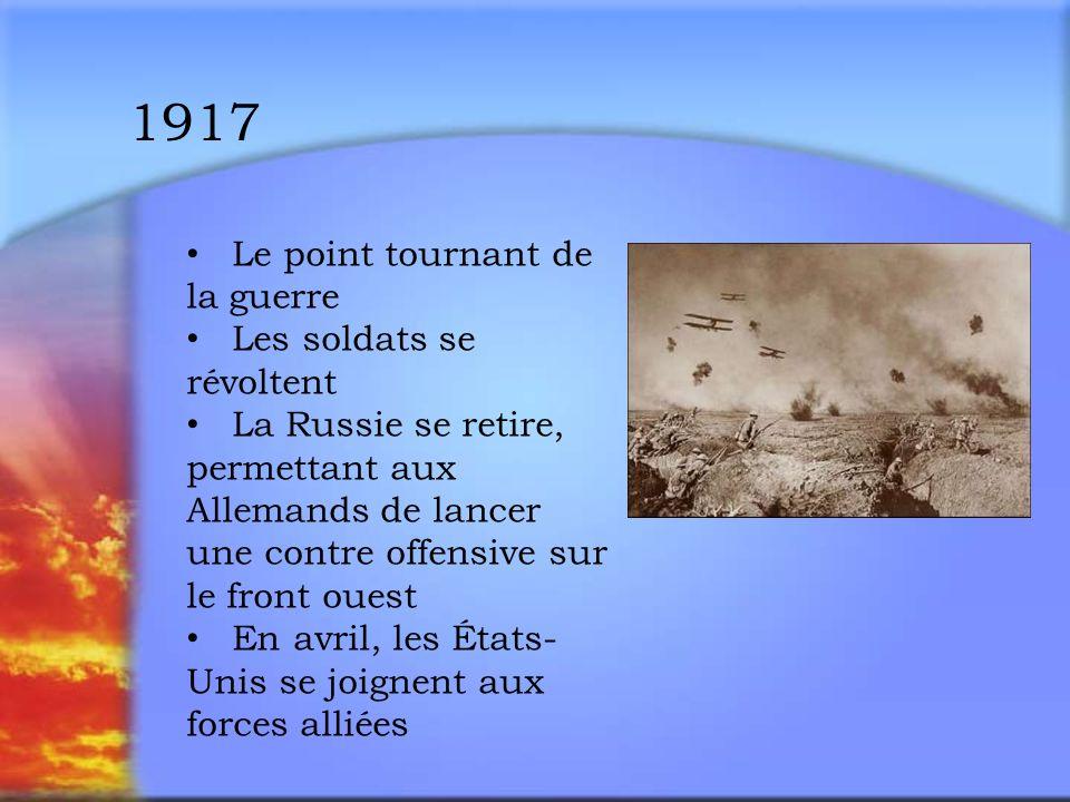 1917 Le point tournant de la guerre Les soldats se révoltent La Russie se retire, permettant aux Allemands de lancer une contre offensive sur le front ouest En avril, les États- Unis se joignent aux forces alliées