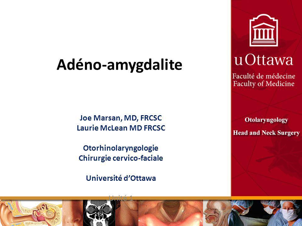 Adéno-amygdalite Joe Marsan, MD, FRCSC Laurie McLean MD FRCSC Otorhinolaryngologie Chirurgie cervico-faciale Université dOttawa Unité 1