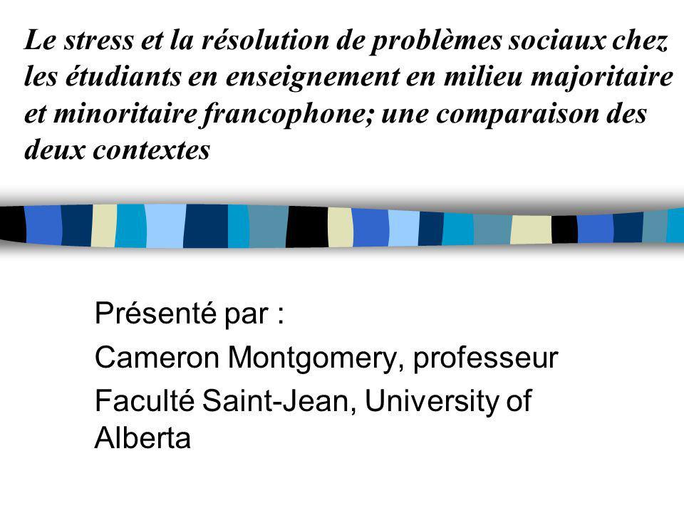 Le stress et la résolution de problèmes sociaux chez les étudiants en enseignement en milieu majoritaire et minoritaire francophone; une comparaison des deux contextes Présenté par : Cameron Montgomery, professeur Faculté Saint-Jean, University of Alberta