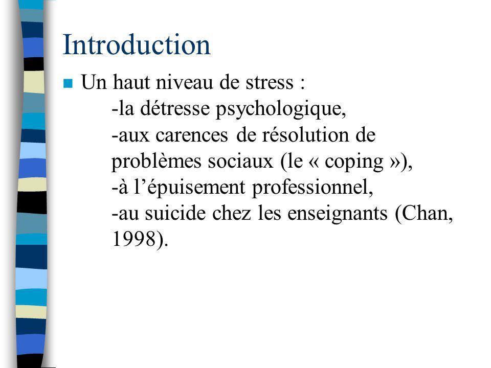 Introduction n Un haut niveau de stress : -la détresse psychologique, -aux carences de résolution de problèmes sociaux (le « coping »), -à lépuisement professionnel, -au suicide chez les enseignants (Chan, 1998).