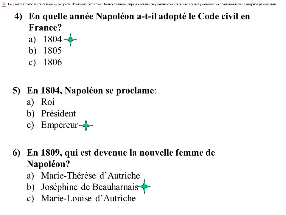 4) En quelle année Napoléon a-t-il adopté le Code civil en France? a)1804 b)1805 c) 1806 5) En 1804, Napoléon se proclame: a) Roi b) Président c)Emper