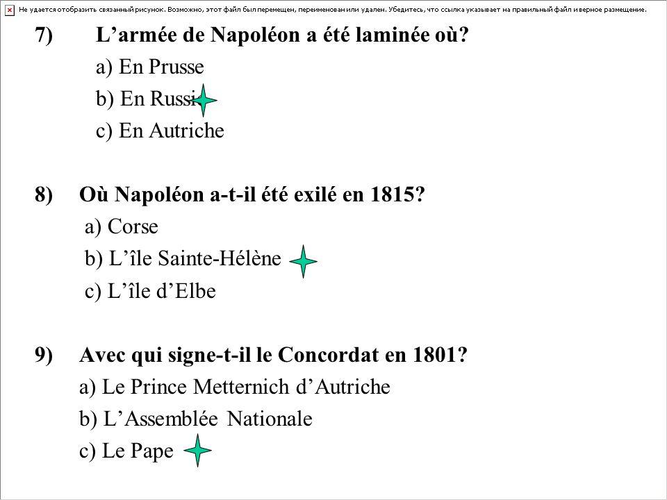 7) Larmée de Napoléon a été laminée où? a) En Prusse b) En Russie c) En Autriche 8)Où Napoléon a-t-il été exilé en 1815? a) Corse b) Lîle Sainte-Hélèn