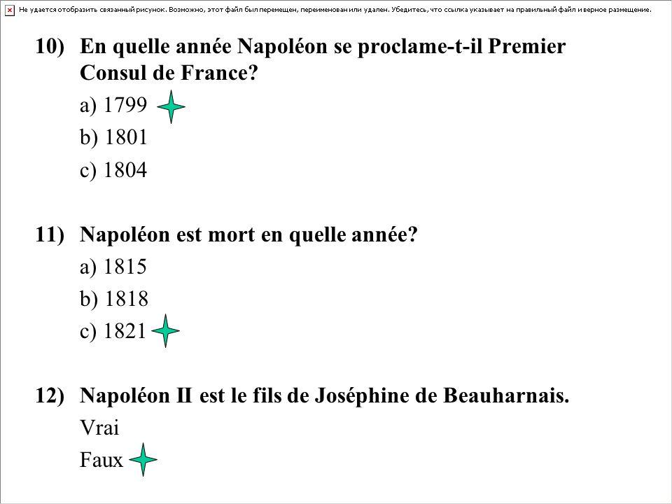 10)En quelle année Napoléon se proclame-t-il Premier Consul de France? a) 1799 b) 1801 c) 1804 11)Napoléon est mort en quelle année? a) 1815 b) 1818 c