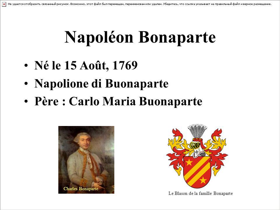 Napoléon Bonaparte Né le 15 Août, 1769 Napolione di Buonaparte Père : Carlo Maria Buonaparte Le Blason de la famille Bonaparte Charles Bonaparte
