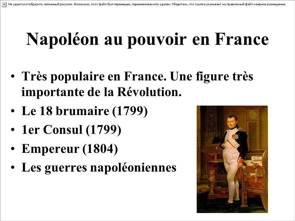 Napoléon au pouvoir en France Très populaire en France. Une figure très importante de la Révolution. Le 18 brumaire (1799) 1er Consul (1799) Empereur
