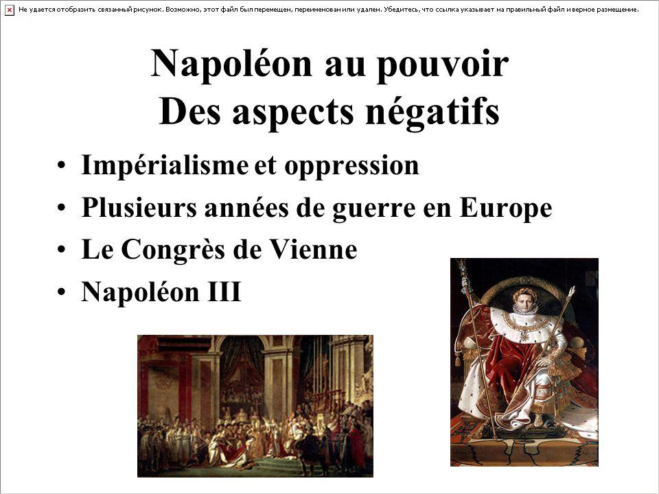 Napoléon au pouvoir Des aspects négatifs Impérialisme et oppression Plusieurs années de guerre en Europe Le Congrès de Vienne Napoléon III