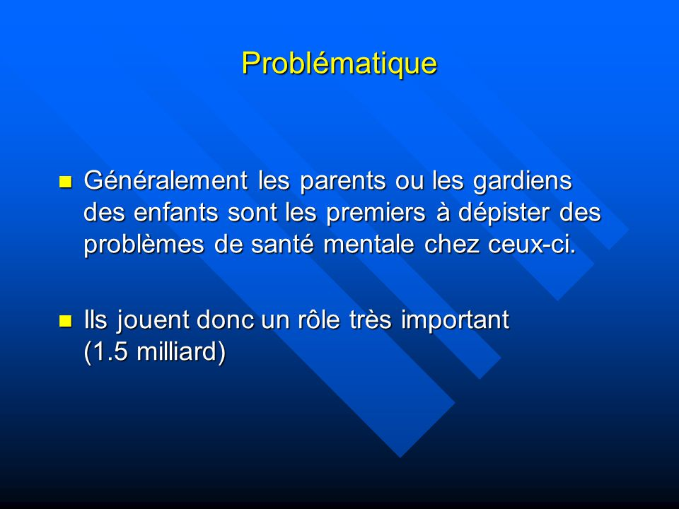 Problématique (suite) Les problèmes émotifs chez les enfants semblent être élevés puisque 1/5 ont des troubles de nature psychiatrique.