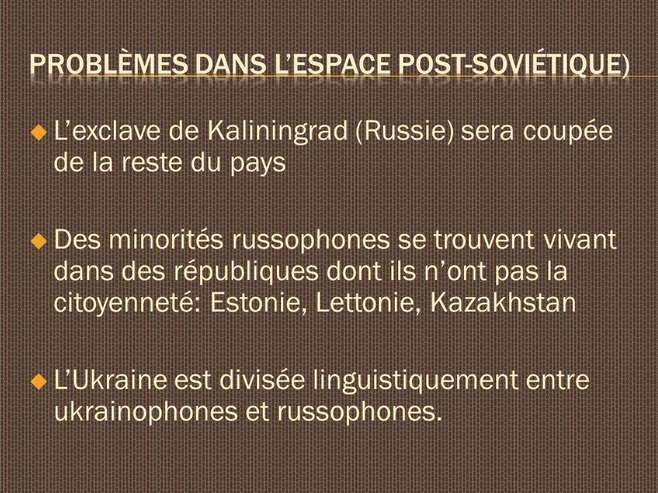 Lexclave de Kaliningrad (Russie) sera coupée de la reste du pays Des minorités russophones se trouvent vivant dans des républiques dont ils nont pas la citoyenneté: Estonie, Lettonie, Kazakhstan LUkraine est divisée linguistiquement entre ukrainophones et russophones.