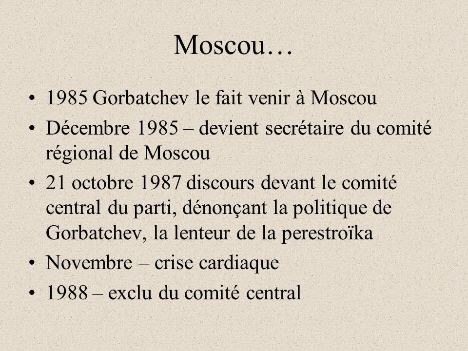 Moscou… 1985 Gorbatchev le fait venir à Moscou Décembre 1985 – devient secrétaire du comité régional de Moscou 21 octobre 1987 discours devant le comité central du parti, dénonçant la politique de Gorbatchev, la lenteur de la perestroïka Novembre – crise cardiaque 1988 – exclu du comité central