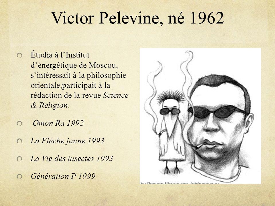 Victor Pelevine, né 1962 Étudia à lInstitut dénergétique de Moscou, sintéressait à la philosophie orientale,participait à la rédaction de la revue Sci