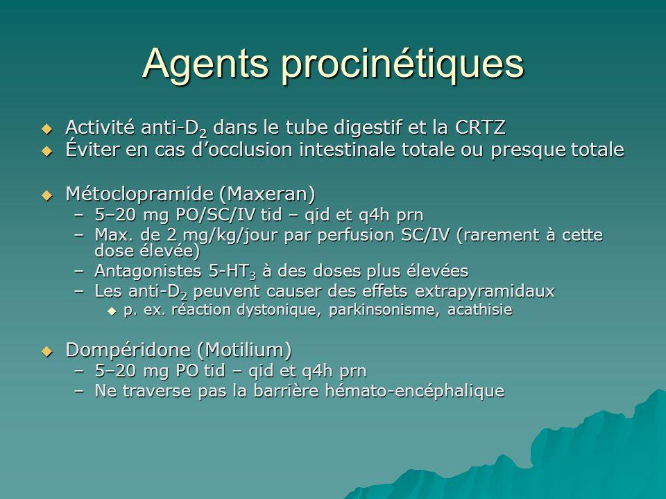 Agents procinétiques Activité anti-D 2 dans le tube digestif et la CRTZ Activité anti-D 2 dans le tube digestif et la CRTZ Éviter en cas docclusion intestinale totale ou presque totale Éviter en cas docclusion intestinale totale ou presque totale Métoclopramide (Maxeran) Métoclopramide (Maxeran) –5–20 mg PO/SC/IV tid – qid et q4h prn –Max.